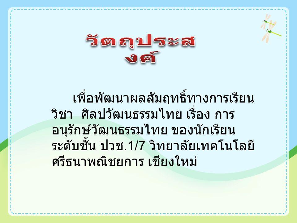 เพื่อพัฒนาผลสัมฤทธิ์ทางการเรียน วิชา ศิลปวัฒนธรรมไทย เรื่อง การ อนุรักษ์วัฒนธรรมไทย ของนักเรียน ระดับชั้น ปวช.1/7 วิทยาลัยเทคโนโลยี ศรีธนาพณิชยการ เชียงใหม่
