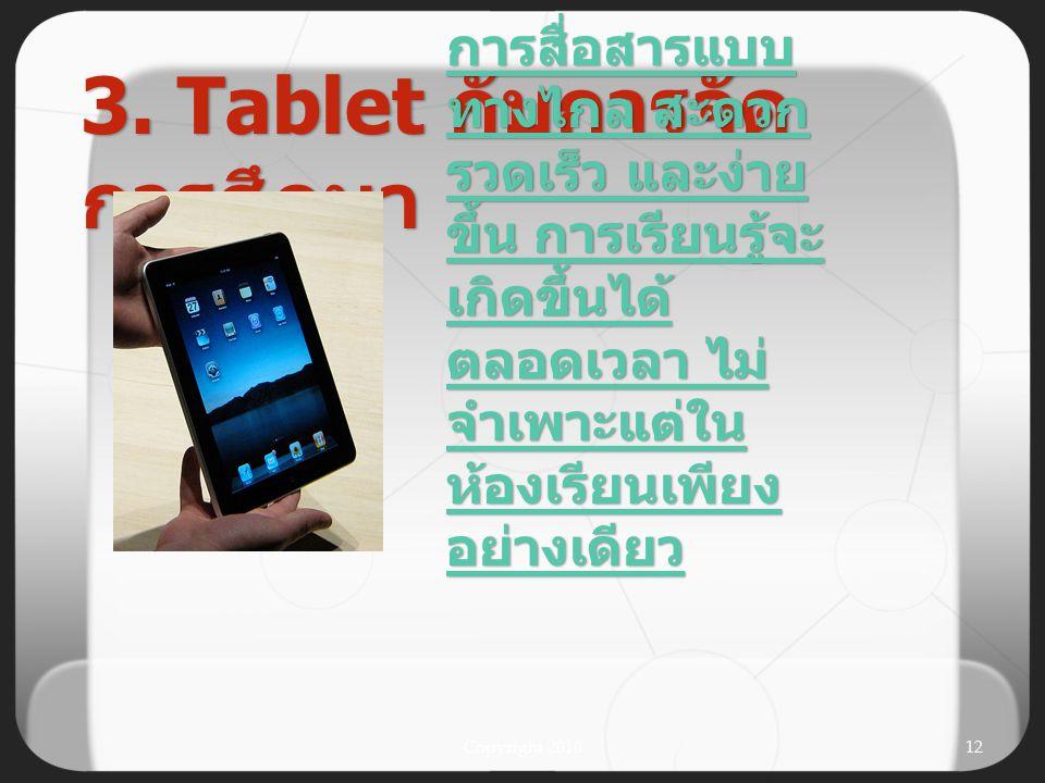 Copyright 201011 รับรู้ข่าวสาร เหตุการณ์ ความ เคลื่อนไหว และความ เปลี่ยนแปลง ของโลกได้ อย่างรวดเร็ว ทันยุค ทันเหตุการณ์ 3. Tablet กับการ จัดการศึกษา