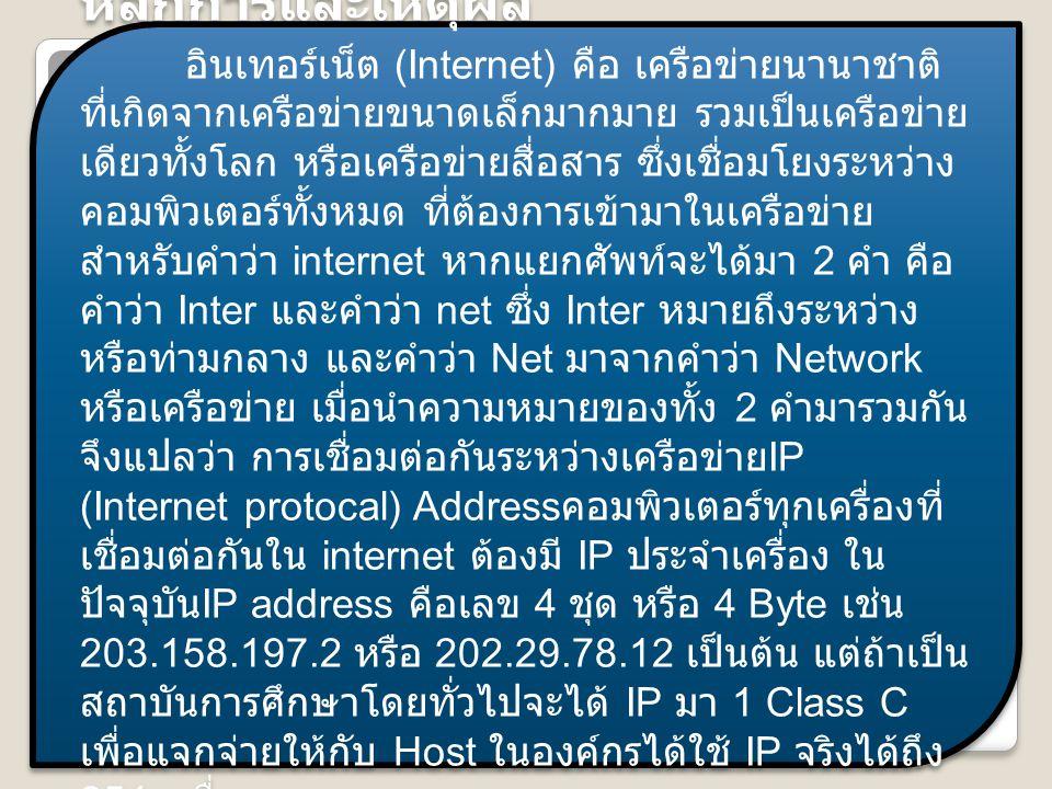หลักการและเหตุผล อินเทอร์เน็ต (Internet) คือ เครือข่ายนานาชาติ ที่เกิดจากเครือข่ายขนาดเล็กมากมาย รวมเป็นเครือข่าย เดียวทั้งโลก หรือเครือข่ายสื่อสาร ซึ่งเชื่อมโยงระหว่าง คอมพิวเตอร์ทั้งหมด ที่ต้องการเข้ามาในเครือข่าย สำหรับคำว่า internet หากแยกศัพท์จะได้มา 2 คำ คือ คำว่า Inter และคำว่า net ซึ่ง Inter หมายถึงระหว่าง หรือท่ามกลาง และคำว่า Net มาจากคำว่า Network หรือเครือข่าย เมื่อนำความหมายของทั้ง 2 คำมารวมกัน จึงแปลว่า การเชื่อมต่อกันระหว่างเครือข่าย IP (Internet protocal) Address คอมพิวเตอร์ทุกเครื่องที่ เชื่อมต่อกันใน internet ต้องมี IP ประจำเครื่อง ใน ปัจจุบัน IP address คือเลข 4 ชุด หรือ 4 Byte เช่น 203.158.197.2 หรือ 202.29.78.12 เป็นต้น แต่ถ้าเป็น สถาบันการศึกษาโดยทั่วไปจะได้ IP มา 1 Class C เพื่อแจกจ่ายให้กับ Host ในองค์กรได้ใช้ IP จริงได้ถึง 254 เครื่อง หลักการและเหตุผล อินเทอร์เน็ต (Internet) คือ เครือข่ายนานาชาติ ที่เกิดจากเครือข่ายขนาดเล็กมากมาย รวมเป็นเครือข่าย เดียวทั้งโลก หรือเครือข่ายสื่อสาร ซึ่งเชื่อมโยงระหว่าง คอมพิวเตอร์ทั้งหมด ที่ต้องการเข้ามาในเครือข่าย สำหรับคำว่า internet หากแยกศัพท์จะได้มา 2 คำ คือ คำว่า Inter และคำว่า net ซึ่ง Inter หมายถึงระหว่าง หรือท่ามกลาง และคำว่า Net มาจากคำว่า Network หรือเครือข่าย เมื่อนำความหมายของทั้ง 2 คำมารวมกัน จึงแปลว่า การเชื่อมต่อกันระหว่างเครือข่าย IP (Internet protocal) Address คอมพิวเตอร์ทุกเครื่องที่ เชื่อมต่อกันใน internet ต้องมี IP ประจำเครื่อง ใน ปัจจุบัน IP address คือเลข 4 ชุด หรือ 4 Byte เช่น 203.158.197.2 หรือ 202.29.78.12 เป็นต้น แต่ถ้าเป็น สถาบันการศึกษาโดยทั่วไปจะได้ IP มา 1 Class C เพื่อแจกจ่ายให้กับ Host ในองค์กรได้ใช้ IP จริงได้ถึง 254 เครื่อง