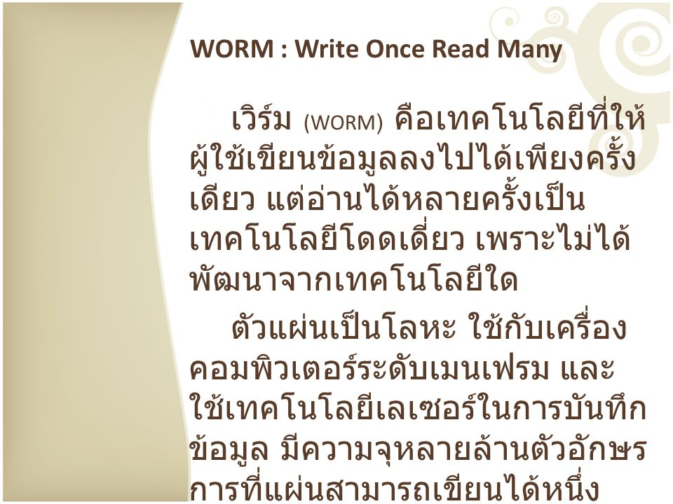WORM : Write Once Read Many เวิร์ม (WORM) คือเทคโนโลยีที่ให้ ผู้ใช้เขียนข้อมูลลงไปได้เพียงครั้ง เดียว แต่อ่านได้หลายครั้งเป็น เทคโนโลยีโดดเดี่ยว เพราะ