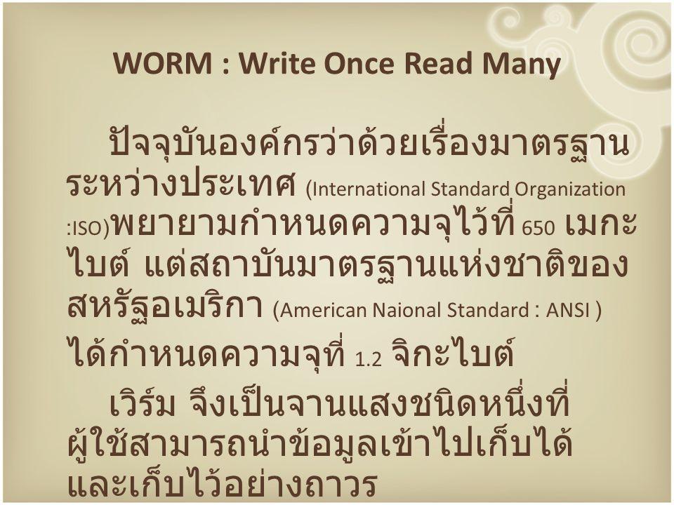 WORM : Write Once Read Many ปัจจุบันองค์กรว่าด้วยเรื่องมาตรฐาน ระหว่างประเทศ (International Standard Organization :ISO) พยายามกำหนดความจุไว้ที่ 650 เม