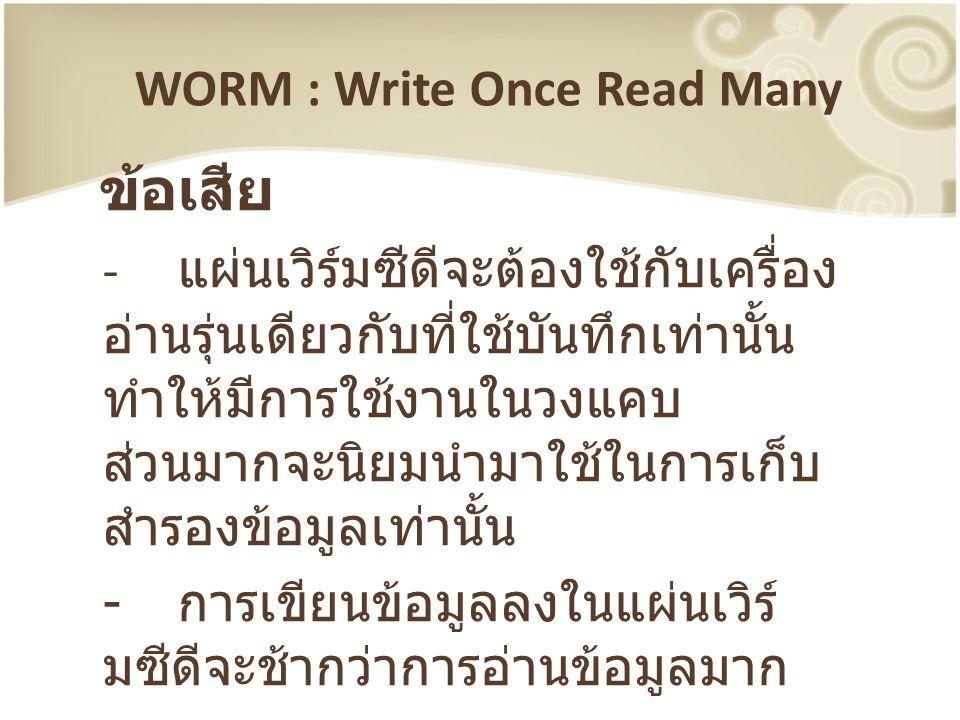 WORM : Write Once Read Many ข้อเสีย - แผ่นเวิร์มซีดีจะต้องใช้กับเครื่อง อ่านรุ่นเดียวกับที่ใช้บันทึกเท่านั้น ทำให้มีการใช้งานในวงแคบ ส่วนมากจะนิยมนำมา