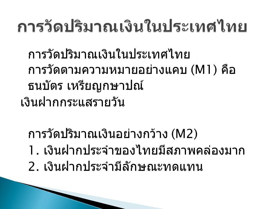 การวัดปริมาณเงินในประเทศไทย การวัดตามความหมายอย่างแคบ (M1) คือ ธนบัตร เหรียญกษาปณ์ เงินฝากกระแสรายวัน การวัดปริมาณเงินอย่างกว้าง (M2) 1. เงินฝากประจำข