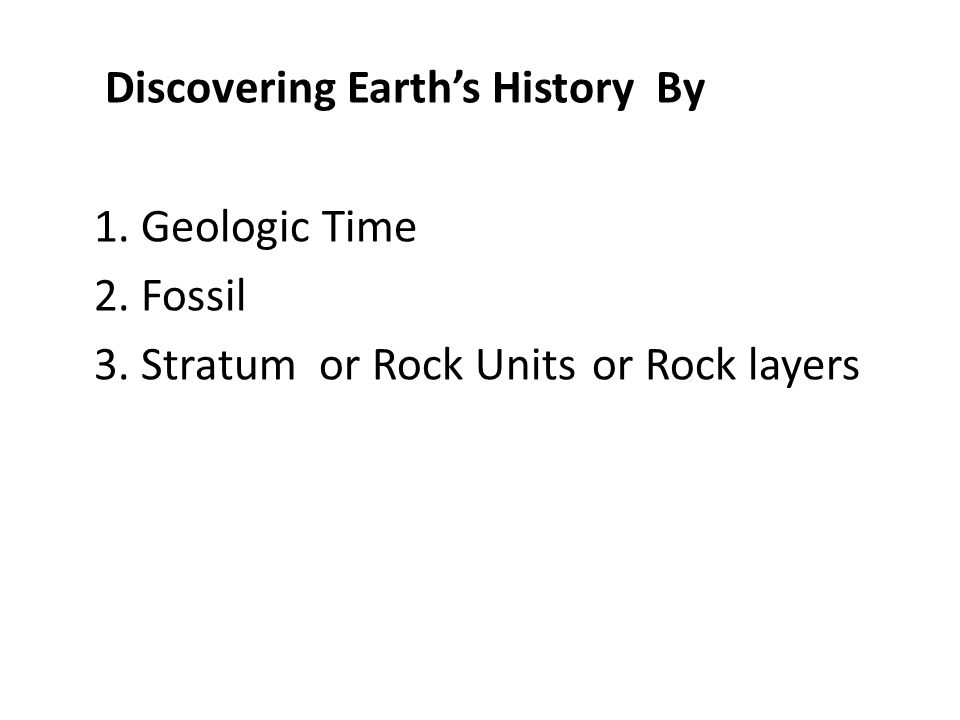 Discovering Earth's History By 1. Geologic Time 2. Fossil 3. Stratum or Rock Units or Rock layers