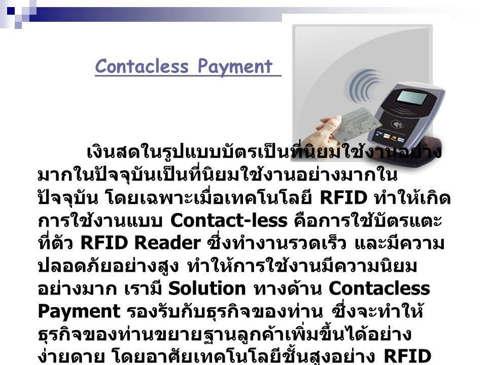Contacless Payment เงินสดในรูปแบบบัตรเป็นที่นิยมใช้งานอย่าง มากในปัจจุบันเป็นที่นิยมใช้งานอย่างมากใน ปัจจุบัน โดยเฉพาะเมื่อเทคโนโลยี RFID ทำให้เกิด กา