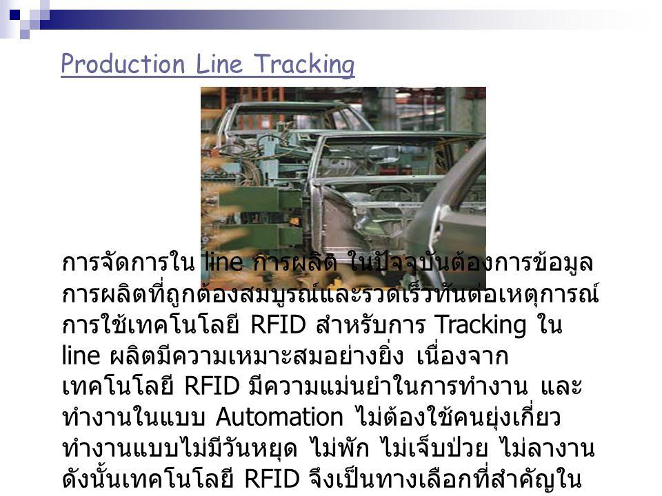 Production Line Tracking การจัดการใน line การผลิต ในปัจจุบันต้องการข้อมูล การผลิตที่ถูกต้องสมบูรณ์และรวดเร็วทันต่อเหตุการณ์ การใช้เทคโนโลยี RFID สำหรั