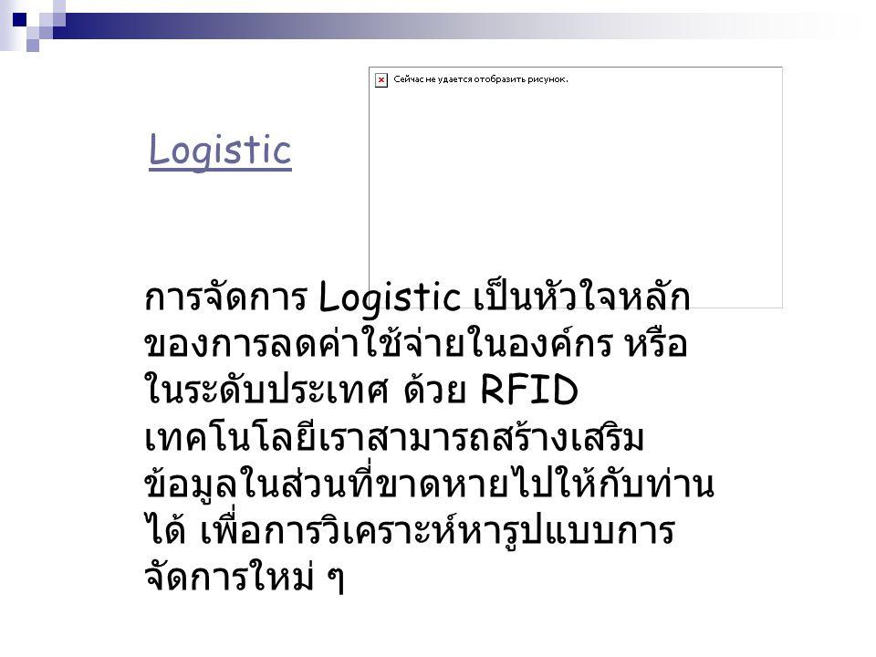 Logistic การจัดการ Logistic เป็นหัวใจหลัก ของการลดค่าใช้จ่ายในองค์กร หรือ ในระดับประเทศ ด้วย RFID เทคโนโลยีเราสามารถสร้างเสริม ข้อมูลในส่วนที่ขาดหายไป