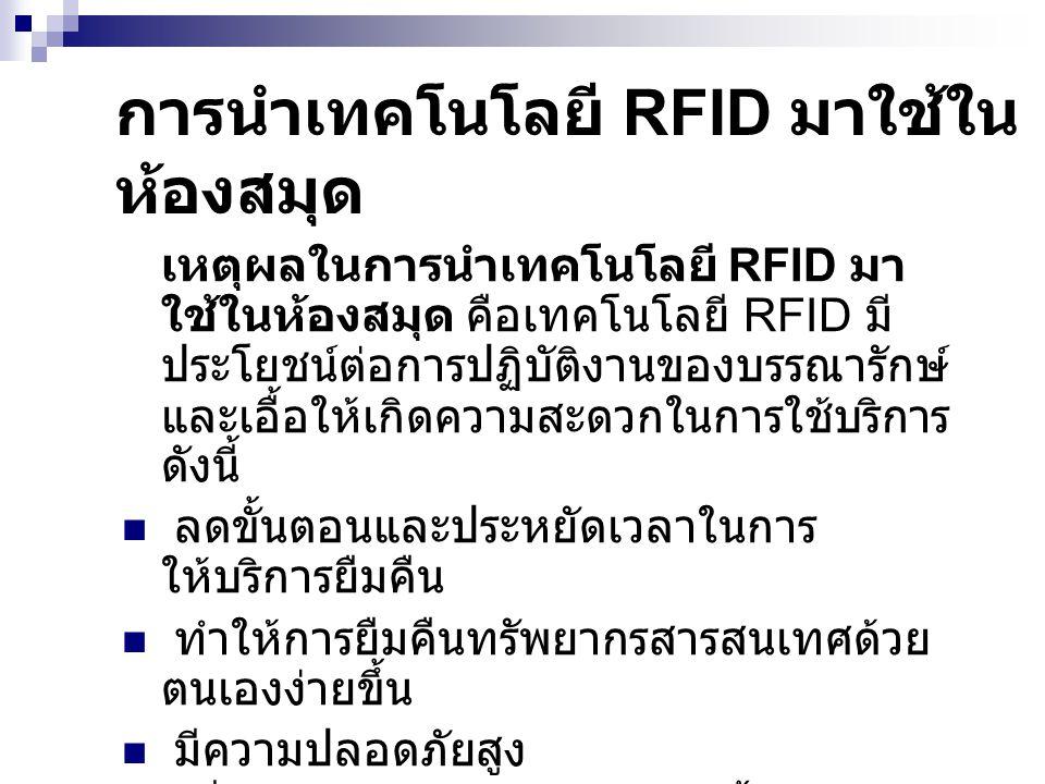การนำเทคโนโลยี RFID มาใช้ใน ห้องสมุด เหตุผลในการนำเทคโนโลยี RFID มา ใช้ในห้องสมุด คือเทคโนโลยี RFID มี ประโยชน์ต่อการปฏิบัติงานของบรรณารักษ์ และเอื้อใ