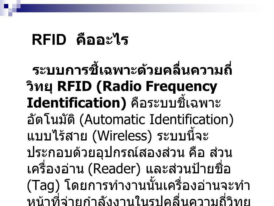 RFID คืออะไร ระบบการชี้เฉพาะด้วยคลื่นความถี่ วิทยุ RFID (Radio Frequency Identification) คือระบบชี้เฉพาะ อัตโนมัติ (Automatic Identification) แบบไร้สา