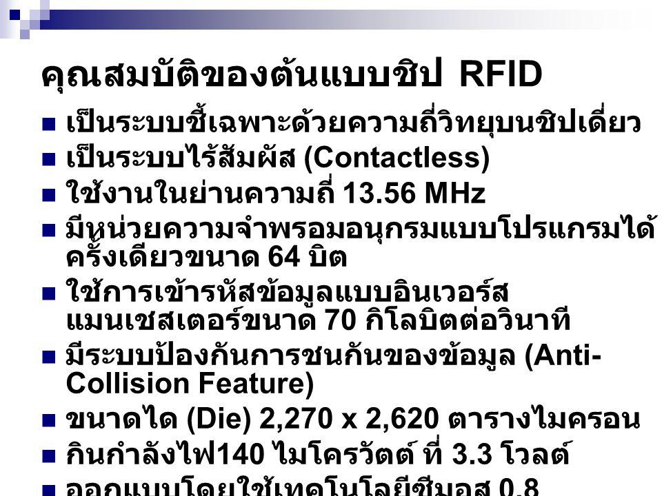 คุณสมบัติของต้นแบบชิป RFID เป็นระบบชี้เฉพาะด้วยความถี่วิทยุบนชิปเดี่ยว เป็นระบบไร้สัมผัส (Contactless) ใช้งานในย่านความถี่ 13.56 MHz มีหน่วยความจำพรอม