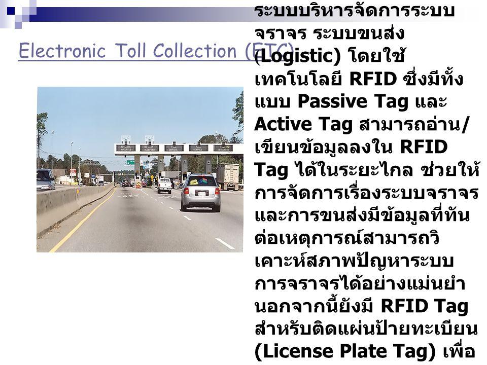Electronic Toll Collection (ETC) ระบบบริหารจัดการระบบ จราจร ระบบขนส่ง (Logistic) โดยใช้ เทคโนโลยี RFID ซึ่งมีทั้ง แบบ Passive Tag และ Active Tag สามาร