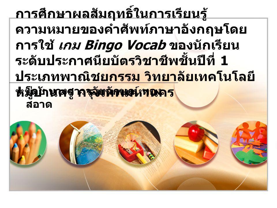 วัตถุประสงค์ของการวิจัย 2 เพื่อศึกษาความคิดเห็นของนักเรียนระดับประกาศนียบัตร วิชาชีพชั้นปีที่ 1 ต่อการเรียนโดยใช้เกม Bingo Vocab 1 เพื่อเปรียบเทียบผลสัมฤทธิ์ในการเรียนรู้ความหมายของคำศัพท์ ภาษาอังกฤษของนักเรียนระดับ ประกาศนียบัตรวิชาชีพชั้นปีที่ 1 ก่อนและหลังการเรียนด้วยเกม Bingo Vocab