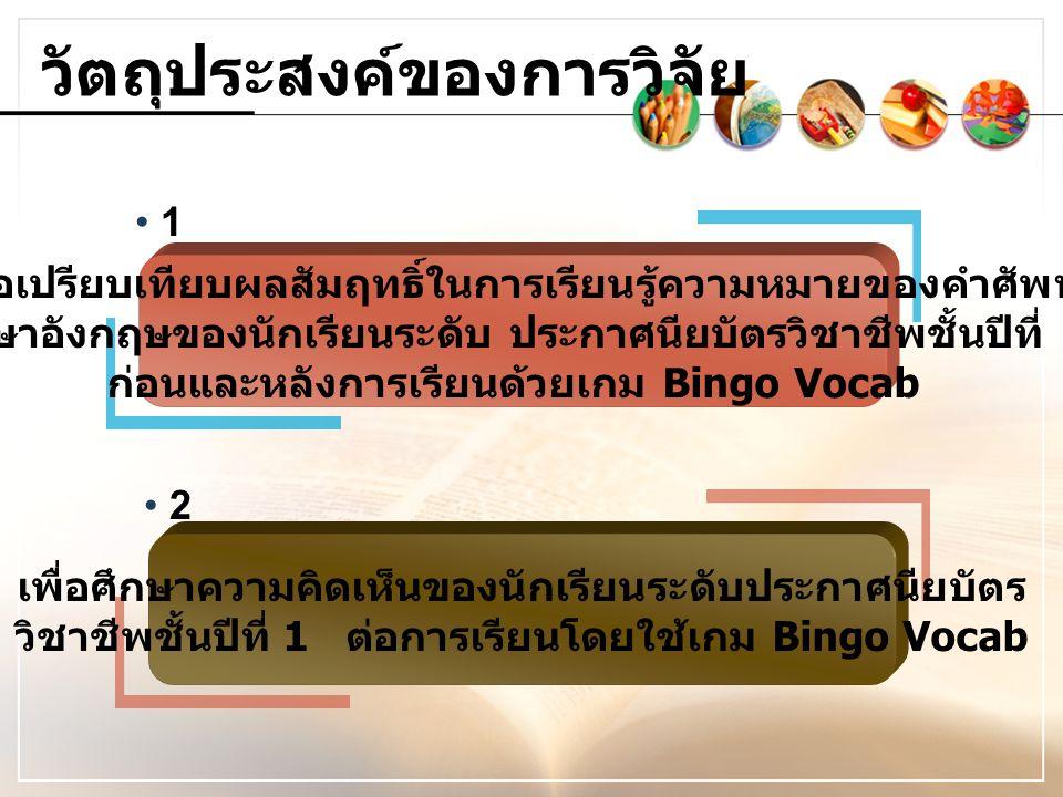 กรอบแนวคิดในการวิจัย เกม Bin go Vo cab ความคิดเห็นของ นักเรียนที่เรียนโดย ใช้เกม Bingo Vocab ผลสัมฤทธิ์การ เรียนรู้คำศัพท์ ภาษาอังกฤษของ นักเรียนก่อนและ หลังเรียนด้วย เกม Bingo Vocab