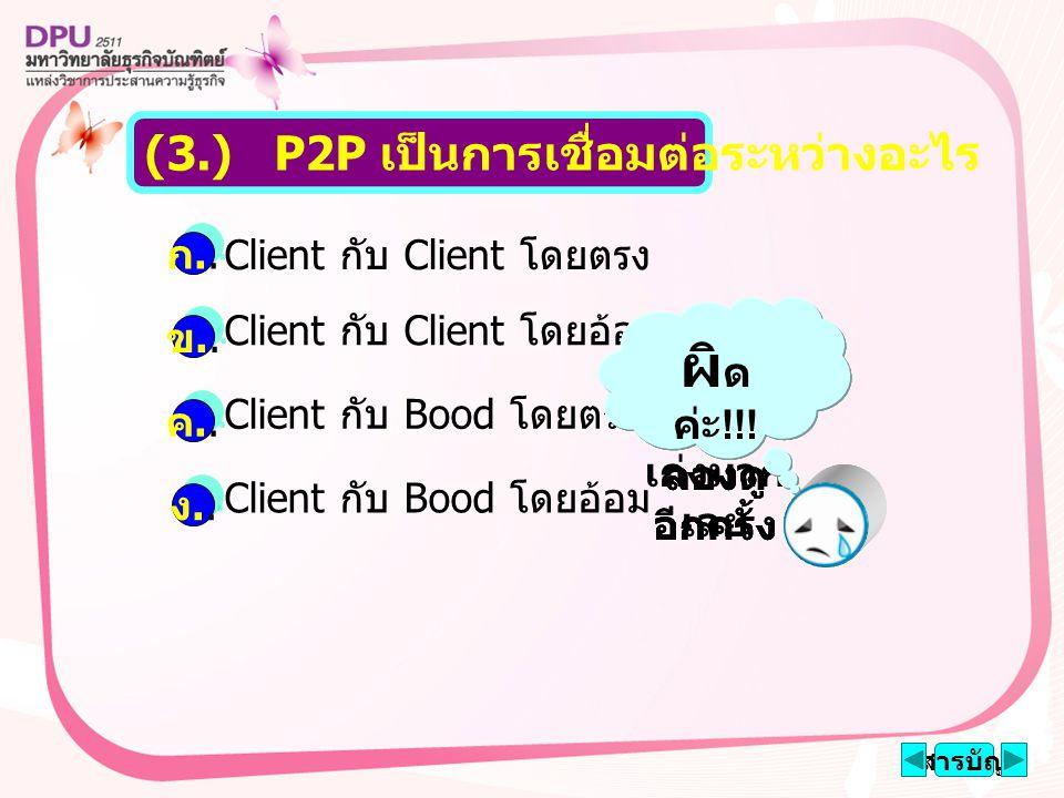 Client กับ Client โดยตรง Client กับ Client โดยอ้อม Client กับ Bood โดยตรง Client กับ Bood โดยอ้อม สารบัญ (3.) P2P เป็นการเชื่อมต่อระหว่างอะไร ก..ก..