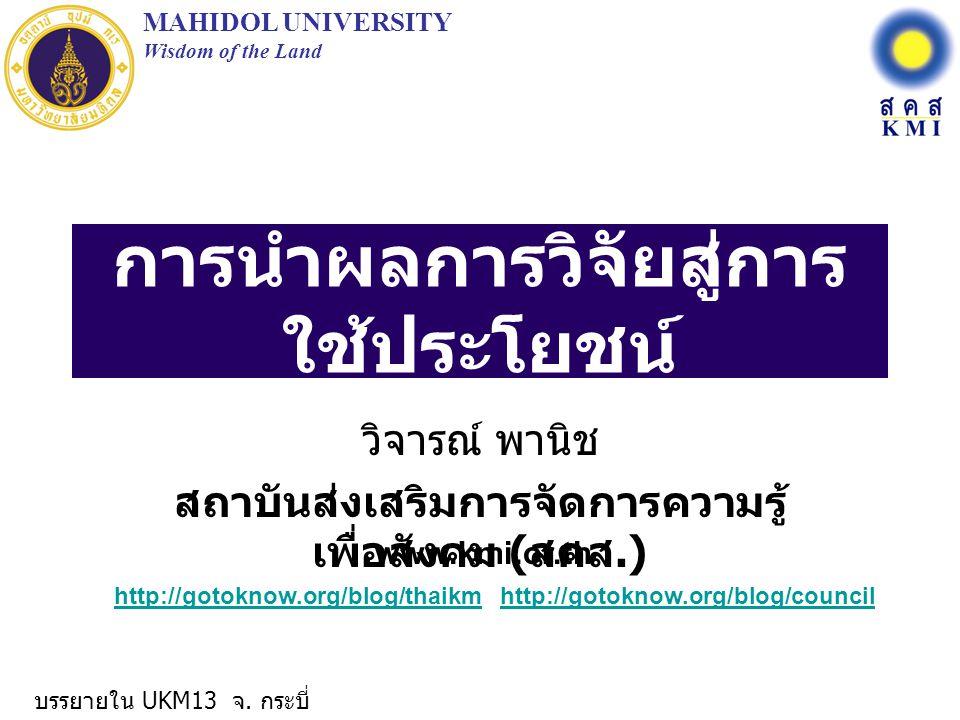 การนำผลการวิจัยสู่การ ใช้ประโยชน์ วิจารณ์ พานิช สถาบันส่งเสริมการจัดการความรู้ เพื่อสังคม ( สคส.) MAHIDOL UNIVERSITY Wisdom of the Land www.kmi.or.th http://gotoknow.org/blog/thaikmhttp://gotoknow.org/blog/thaikm http://gotoknow.org/blog/councilhttp://gotoknow.org/blog/council บรรยายใน UKM13 จ.