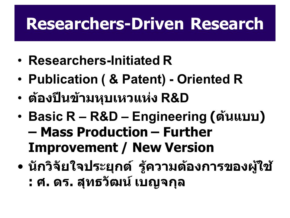 Researchers-Driven Research Researchers-Initiated R Publication ( & Patent) - Oriented R ต้องปีนข้ามหุบเหวแห่ง R&D Basic R – R&D – Engineering ( ต้นแบ