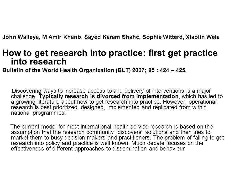 John Walleya, M Amir Khanb, Sayed Karam Shahc, Sophie Witterd, Xiaolin Weia How to get research into practice: first get practice into research Bulletin of the World Health Organization (BLT) 2007; 85 : 424 – 425.