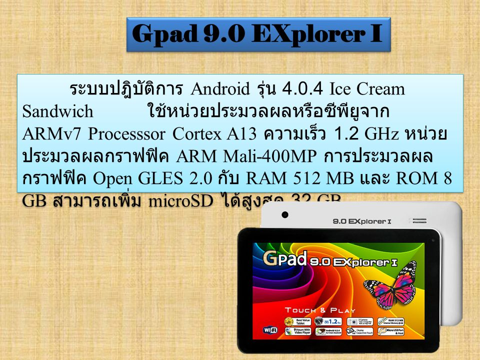 ระบบปฎิบัติการ Android รุ่น 4.0.4 Ice Cream Sandwich ใช้หน่วยประมวลผลหรือซีพียูจาก ARMv7 Processsor Cortex A13 ความเร็ว 1.2 GHz หน่วย ประมวลผลกราฟฟิค ARM Mali-400MP การประมวลผล กราฟฟิค Open GLES 2.0 กับ RAM 512 MB และ ROM 8 GB สามารถเพิ่ม microSD ได้สูงสุด 32 GB Gpad 9.0 EXplorer I
