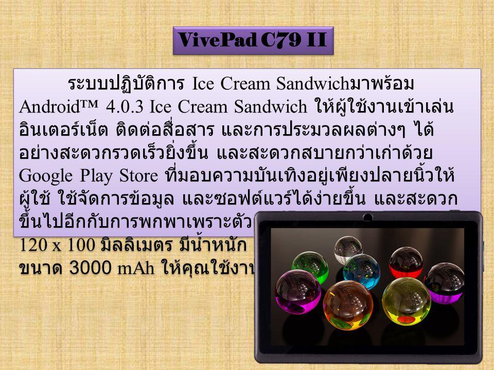 VivePad C79 II ระบบปฏิบัติการ Ice Cream Sandwich มาพร้อม Android™ 4.0.3 Ice Cream Sandwich ให้ผู้ใช้งานเข้าเล่น อินเตอร์เน็ต ติดต่อสื่อสาร และการประมวลผลต่างๆ ได้ อย่างสะดวกรวดเร็วยิ่งขึ้น และสะดวกสบายกว่าเก่าด้วย Google Play Store ที่มอบความบันเทิงอยู่เพียงปลายนิ้วให้ ผู้ใช้ ใช้จัดการข้อมูล และซอฟต์แวร์ได้ง่ายขึ้น และสะดวก ขึ้นไปอีกกับการพกพาเพราะตัวแท็ปเล็ตมีขนาดเพียง 180 x 120 x 100 มิลลิเมตร มีน้ำหนัก 250 กรัม และใช้แบตเตอรี่ ขนาด 3000 mAh ให้คุณใช้งานได้อย่างไม่ขาดตอน