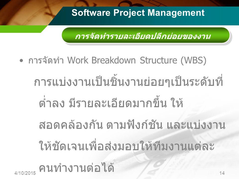 การจัดทำรายละเอียดปลีกย่อยของงาน การจัดทำ Work Breakdown Structure (WBS) การแบ่งงานเป็นชิ้นงานย่อยๆเป็นระดับที่ ต่ำลง มีรายละเอียดมากขึ้น ให้ สอดคล้องกัน ตามฟังก์ชัน และแบ่งงาน ให้ชัดเจนเพื่อส่งมอบให้ทีมงานแต่ละ คนทำงานต่อได้ มอบหมายงาน 4/10/201514 Software Project Management