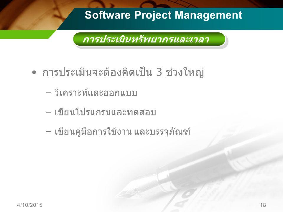 การประเมินทรัพยากรและเวลา การประเมินจะต้องคิดเป็น 3 ช่วงใหญ่ –วิเคราะห์และออกแบบ –เขียนโปรแกรมและทดสอบ –เขียนคู่มือการใช้งาน และบรรจุภัณฑ์ 4/10/201518 Software Project Management