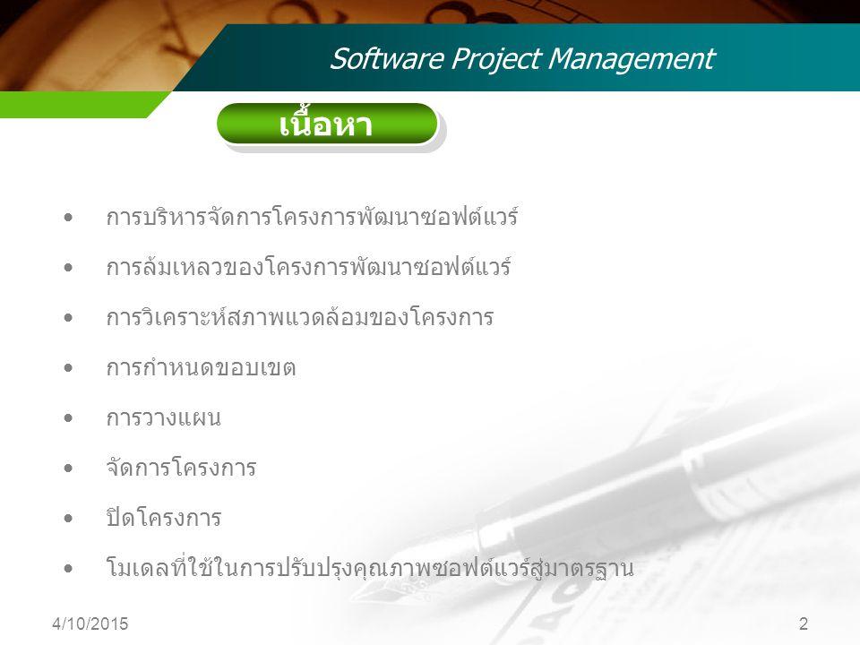 เนื้อหา Software Project Management การบริหารจัดการโครงการพัฒนาซอฟต์แวร์ การล้มเหลวของโครงการพัฒนาซอฟต์แวร์ การวิเคราะห์สภาพแวดล้อมของโครงการ การกำหนดขอบเขต การวางแผน จัดการโครงการ ปิดโครงการ โมเดลที่ใช้ในการปรับปรุงคุณภาพซอฟต์แวร์สู่มาตรฐาน 4/10/20152
