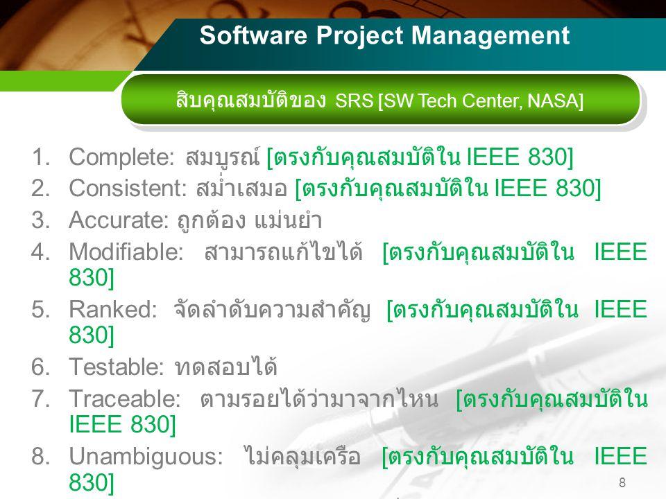 1.Complete: สมบูรณ์ [ ตรงกับคุณสมบัติใน IEEE 830] 2.Consistent: สม่ำเสมอ [ ตรงกับคุณสมบัติใน IEEE 830] 3.Accurate: ถูกต้อง แม่นยำ 4.Modifiable: สามารถแก้ไขได้ [ ตรงกับคุณสมบัติใน IEEE 830] 5.Ranked: จัดลำดับความสำคัญ [ ตรงกับคุณสมบัติใน IEEE 830] 6.Testable: ทดสอบได้ 7.Traceable: ตามรอยได้ว่ามาจากไหน [ ตรงกับคุณสมบัติใน IEEE 830] 8.Unambiguous: ไม่คลุมเครือ [ ตรงกับคุณสมบัติใน IEEE 830] 9.Valid: มีหลักเหตุผลในการให้ผลที่ต้องการได้ 10.Verifiable: เป็นแนวให้ทวนสอบได้ [ ตรงกับคุณสมบัติใน IEEE 830] 8 สิบคุณสมบัติของ SRS [SW Tech Center, NASA] Software Project Management