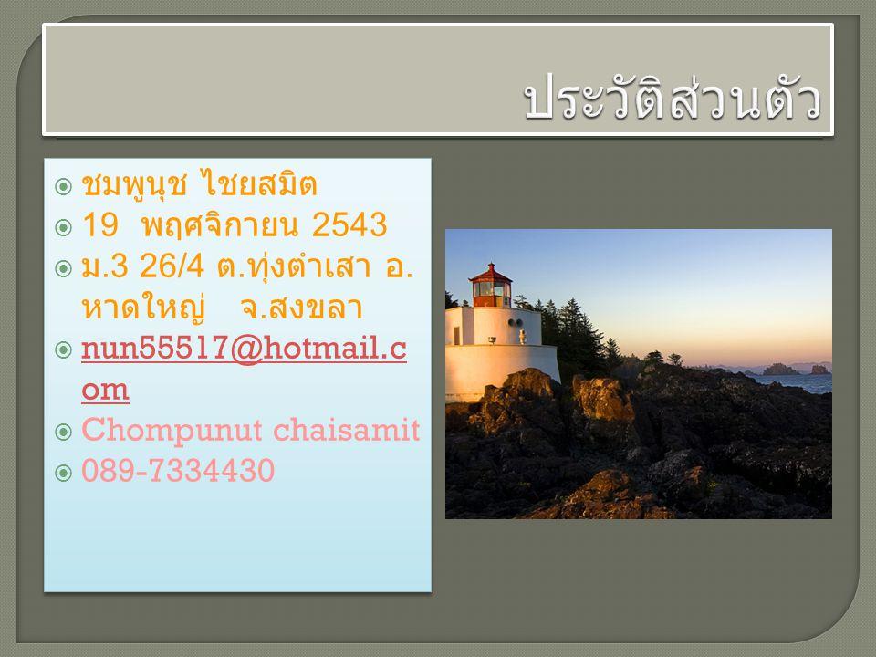  ชมพูนุช ไชยสมิต  19 พฤศจิกายน 2543  ม.3 26/4 ต. ทุ่งตำเสา อ. หาดใหญ่ จ. สงขลา  nun55517@hotmail.c om nun55517@hotmail.c om  Chompunut chaisamit