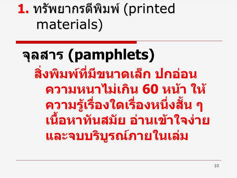 10 1. ทรัพยากรตีพิมพ์ (printed materials) จุลสาร (pamphlets) สิ่งพิมพ์ที่มีขนาดเล็ก ปกอ่อน ความหนาไม่เกิน 60 หน้า ให้ ความรู้เรื่องใดเรื่องหนึ่งสั้น ๆ