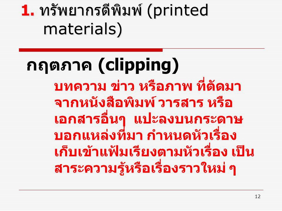 12 1. ทรัพยากรตีพิมพ์ (printed materials) กฤตภาค (clipping) บทความ ข่าว หรือภาพ ที่ตัดมา จากหนังสือพิมพ์ วารสาร หรือ เอกสารอื่นๆ แปะลงบนกระดาษ บอกแหล่