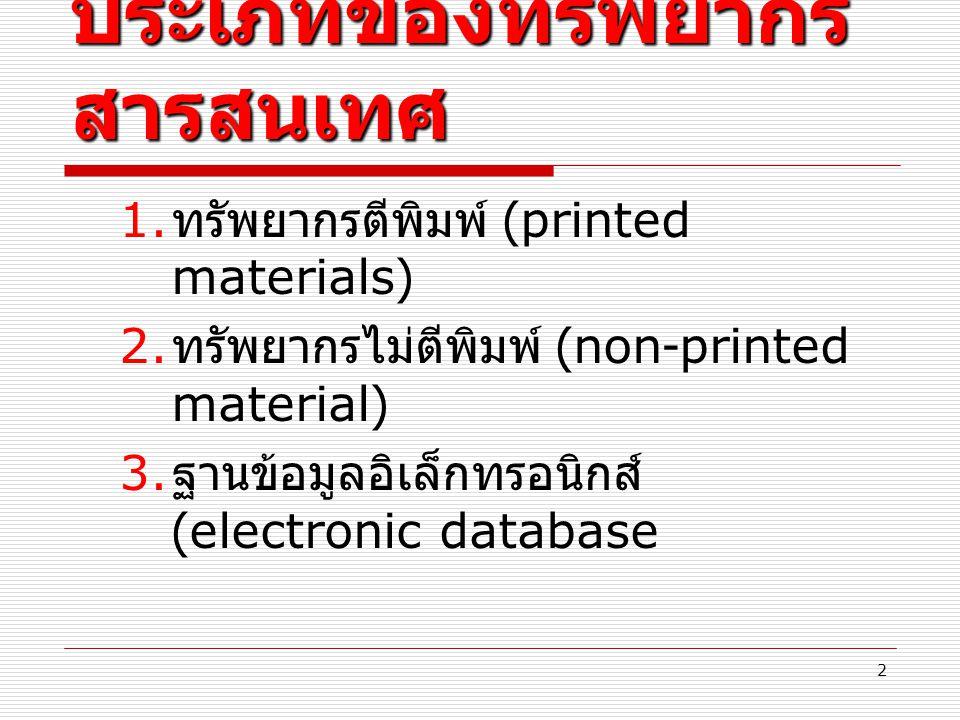 ประเภทของทรัพยากร สารสนเทศ 1. ทรัพยากรตีพิมพ์ (printed materials) 2. ทรัพยากรไม่ตีพิมพ์ (non-printed material) 3. ฐานข้อมูลอิเล็กทรอนิกส์ (electronic