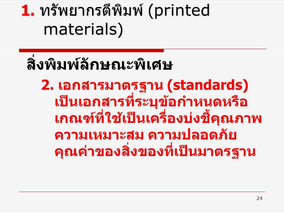 24 1. ทรัพยากรตีพิมพ์ (printed materials) สิ่งพิมพ์ลักษณะพิเศษ 2. เอกสารมาตรฐาน (standards) เป็นเอกสารที่ระบุข้อกำหนดหรือ เกณฑ์ที่ใช้เป็นเครื่องบ่งชี้