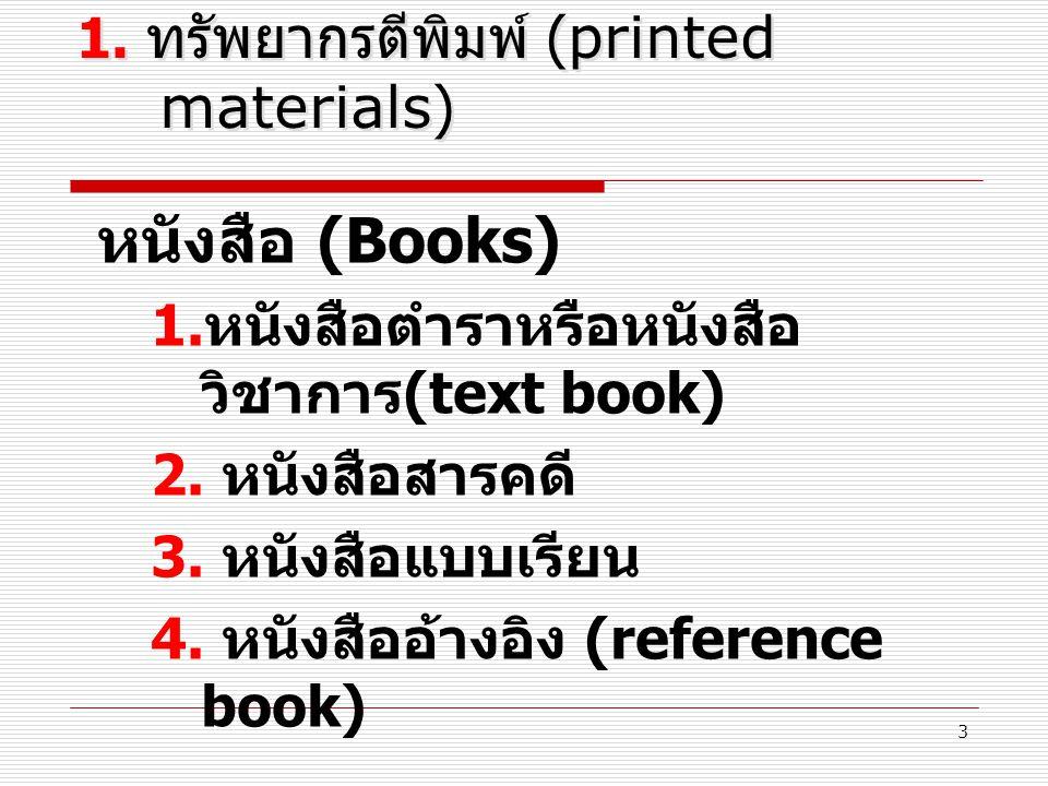3 1. ทรัพยากรตีพิมพ์ (printed materials) หนังสือ (Books) 1. หนังสือตำราหรือหนังสือ วิชาการ (text book) 2. หนังสือสารคดี 3. หนังสือแบบเรียน 4. หนังสืออ
