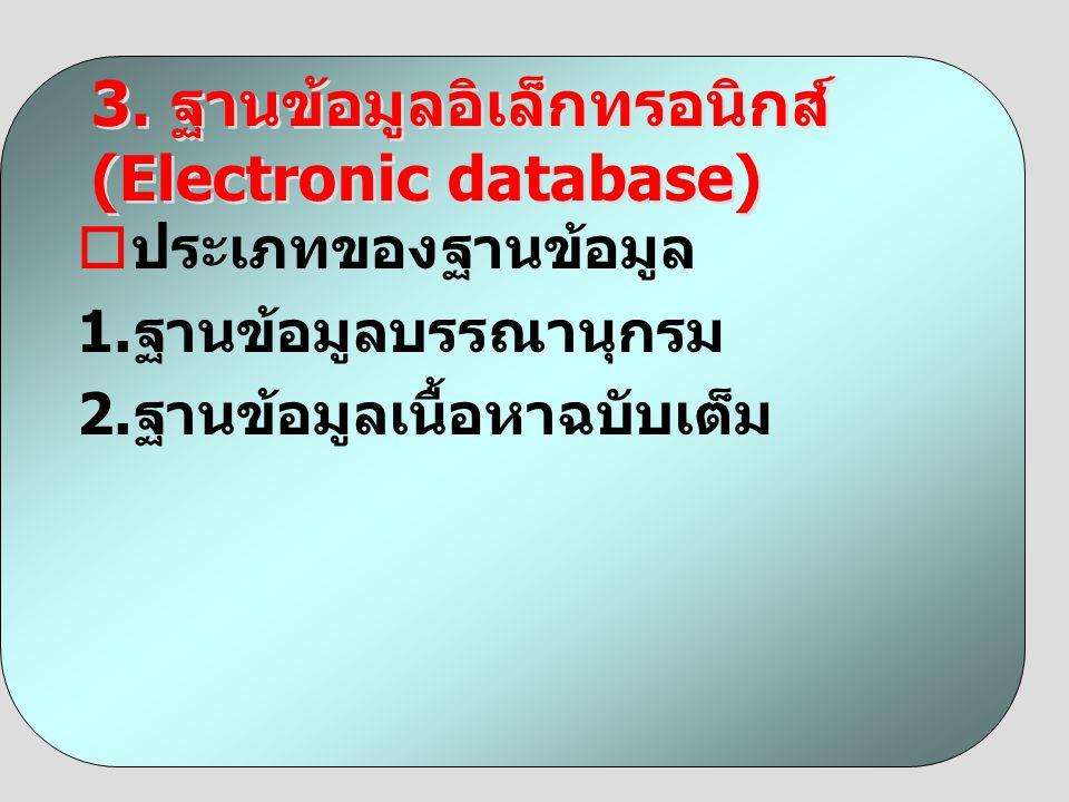  ประเภทของฐานข้อมูล 1. ฐานข้อมูลบรรณานุกรม 2. ฐานข้อมูลเนื้อหาฉบับเต็ม 3. ฐานข้อมูลอิเล็กทรอนิกส์ (Electronic database)