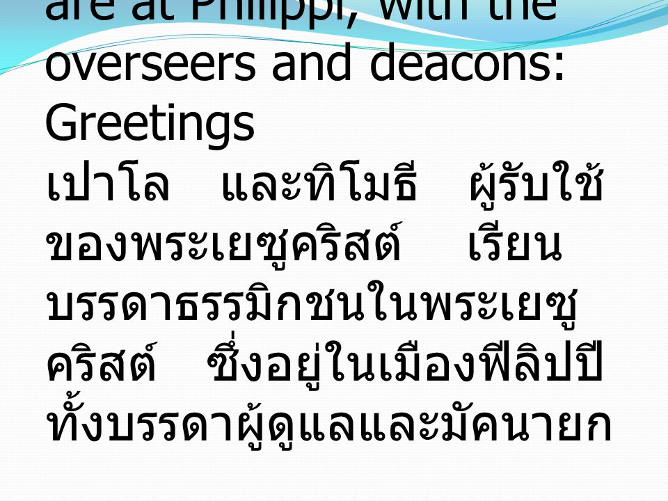 Philippians 1:1 To all the saints in Christ Jesus who are at Philippi, with the overseers and deacons: Greetings เปาโล และทิโมธี ผู้รับใช้ ของพระเยซูค