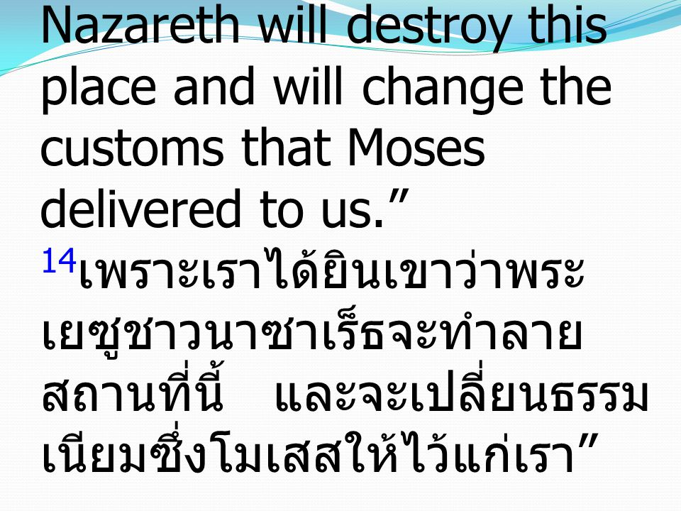 "14 for we have heard him say that this Jesus of Nazareth will destroy this place and will change the customs that Moses delivered to us."" 14 เพราะเราไ"
