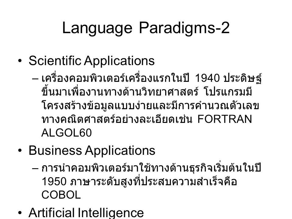 Language Paradigms-2 Scientific Applications – เครื่องคอมพิวเตอร์เครื่องแรกในปี 1940 ประดิษฐ์ ขึ้นมาเพื่องานทางด้านวิทยาศาสตร์ โปรแกรมมี โครงสร้างข้อมูลแบบง่ายและมีการคำนวณตัวเลข ทางคณิตศาสตร์อย่างละเอียดเช่น FORTRAN ALGOL60 Business Applications – การนำคอมพิวเตอร์มาใช้ทางด้านธุรกิจเริ่มต้นในปี 1950 ภาษาระดับสูงที่ประสบความสำเร็จคือ COBOL Artificial Intelligence – ภาษาที่มีการคำนวณเชิงสัญลักษณ์มากกว่าเชิง ตัวเลข โครงสร้างข้อมูลสำหรับการคำนวณแบบนี้คือ linked lists เช่น ภาษา LISP Prolog