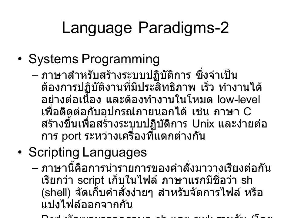 Language Paradigms-2 Systems Programming – ภาษาสำหรับสร้างระบบปฏิบัติการ ซึ่งจำเป็น ต้องการปฏิบัติงานที่มีประสิทธิภาพ เร็ว ทำงานได้ อย่างต่อเนื่อง และต้องทำงานในโหมด low-level เพื่อติดต่อกับอุปกรณ์ภายนอกได้ เช่น ภาษา C สร้างขึ้นเพื่อสร้างระบบปฏิบัติการ Unix และง่ายต่อ การ port ระหว่างเครื่องที่แตกต่างกัน Scripting Languages – ภาษานี้คือการนำรายการของคำสั่งมาวางเรียงต่อกัน เรียกว่า script เก็บในไฟล์ ภาษาแรกมีชื่อว่า sh (shell) จัดเก็บคำสั่งง่ายๆ สำหรับจัดการไฟล์ หรือ แบ่งไฟล์ออกจากกัน –Perl พัฒนามาจากภาษา sh และ awk รวมกัน ( โดย การเพิ่มส่วนต่างๆให้กับ sh ) จนเป็นภาษาที่ สมบูรณ์ในการเขียนโปรแกรม