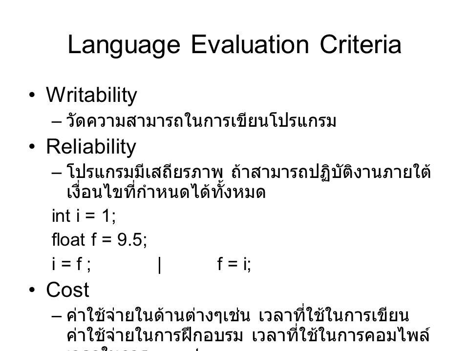 Language Evaluation Criteria Writability – วัดความสามารถในการเขียนโปรแกรม Reliability – โปรแกรมมีเสถียรภาพ ถ้าสามารถปฏิบัติงานภายใต้ เงื่อนไขที่กำหนดได้ทั้งหมด int i = 1; float f = 9.5; i = f ; | f = i; Cost – ค่าใช้จ่ายในด้านต่างๆเช่น เวลาที่ใช้ในการเขียน ค่าใช้จ่ายในการฝึกอบรม เวลาที่ใช้ในการคอมไพล์ เวลาในการ execute