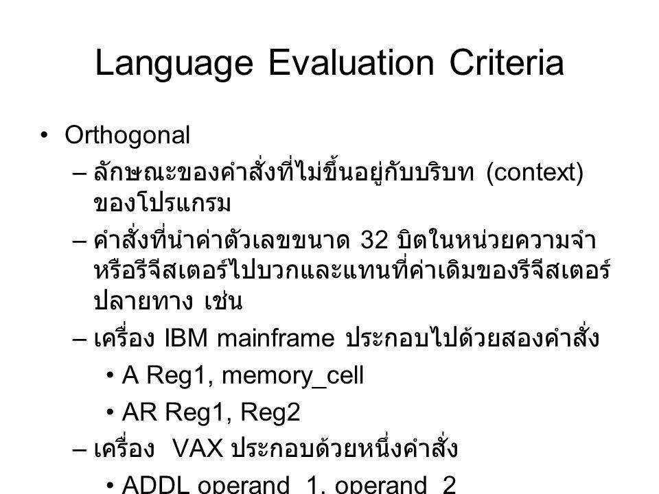 Language Evaluation Criteria Orthogonal – ลักษณะของคำสั่งที่ไม่ขึ้นอยู่กับบริบท (context) ของโปรแกรม – คำสั่งที่นำค่าตัวเลขขนาด 32 บิตในหน่วยความจำ หรือรีจีสเตอร์ไปบวกและแทนที่ค่าเดิมของรีจีสเตอร์ ปลายทาง เช่น – เครื่อง IBM mainframe ประกอบไปด้วยสองคำสั่ง A Reg1, memory_cell AR Reg1, Reg2 – เครื่อง VAX ประกอบด้วยหนึ่งคำสั่ง ADDL operand_1, operand_2