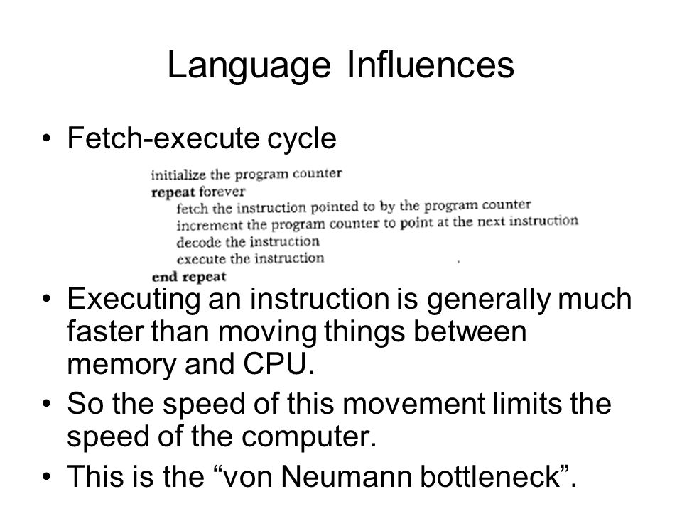 Language Influences Fetch-execute cycle Executing an instruction is generally much faster than moving things between memory and CPU.