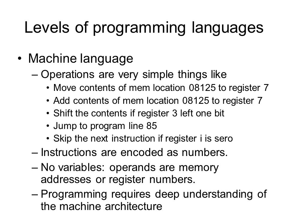 Levels of programming languages Machine language –Operations are very simple things like Move contents of mem location 08125 to register 7 Add contents of mem location 08125 to register 7 Shift the contents if register 3 left one bit Jump to program line 85 Skip the next instruction if register i is sero –Instructions are encoded as numbers.