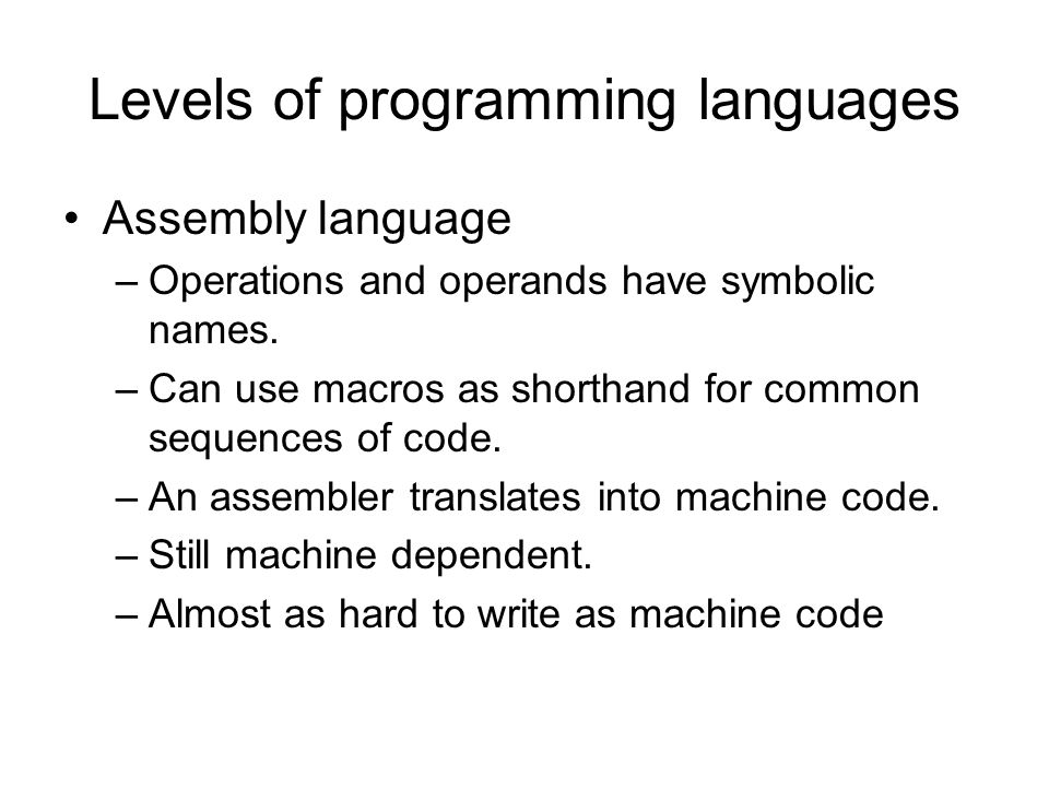Levels of programming languages Assembly language –Operations and operands have symbolic names.