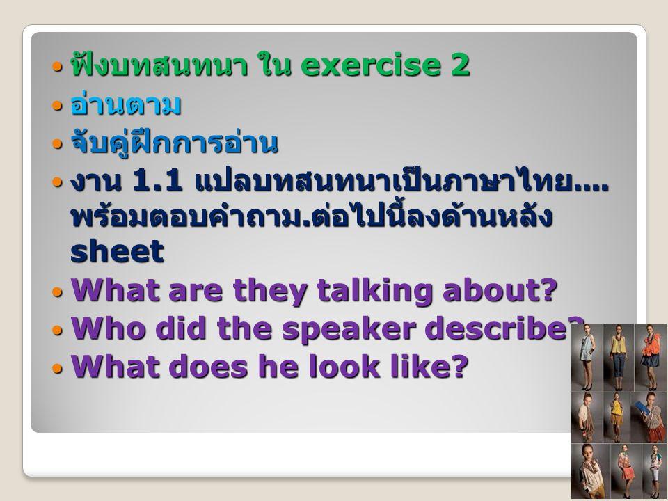 งาน 1.2..Exercise 3 ให้นักเรียนปฏิบัติ ดังนี้ งาน 1.2..Exercise 3 ให้นักเรียนปฏิบัติ ดังนี้ แต่งบทสนทนาตามแบบ exercise 2 เกี่ยวกับบุคคลทั้ง 3 ในรูปลงด้านหลัง sheet แต่งบทสนทนาตามแบบ exercise 2 เกี่ยวกับบุคคลทั้ง 3 ในรูปลงด้านหลัง sheet บทสนทนาที่แต่งให้เปลี่ยนข้อมูลตาม ลักษณะของบุคคลทั้ง 3 แทนที่บนคำที่ขีด เส้นใต้ใน Exercise 2 บทสนทนาที่แต่งให้เปลี่ยนข้อมูลตาม ลักษณะของบุคคลทั้ง 3 แทนที่บนคำที่ขีด เส้นใต้ใน Exercise 2 งานพิเศษ 1… แปล Adj.