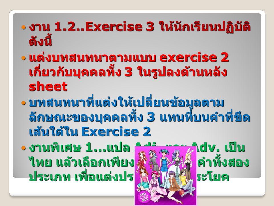 งาน 1.2..Exercise 3 ให้นักเรียนปฏิบัติ ดังนี้ งาน 1.2..Exercise 3 ให้นักเรียนปฏิบัติ ดังนี้ แต่งบทสนทนาตามแบบ exercise 2 เกี่ยวกับบุคคลทั้ง 3 ในรูปลงด