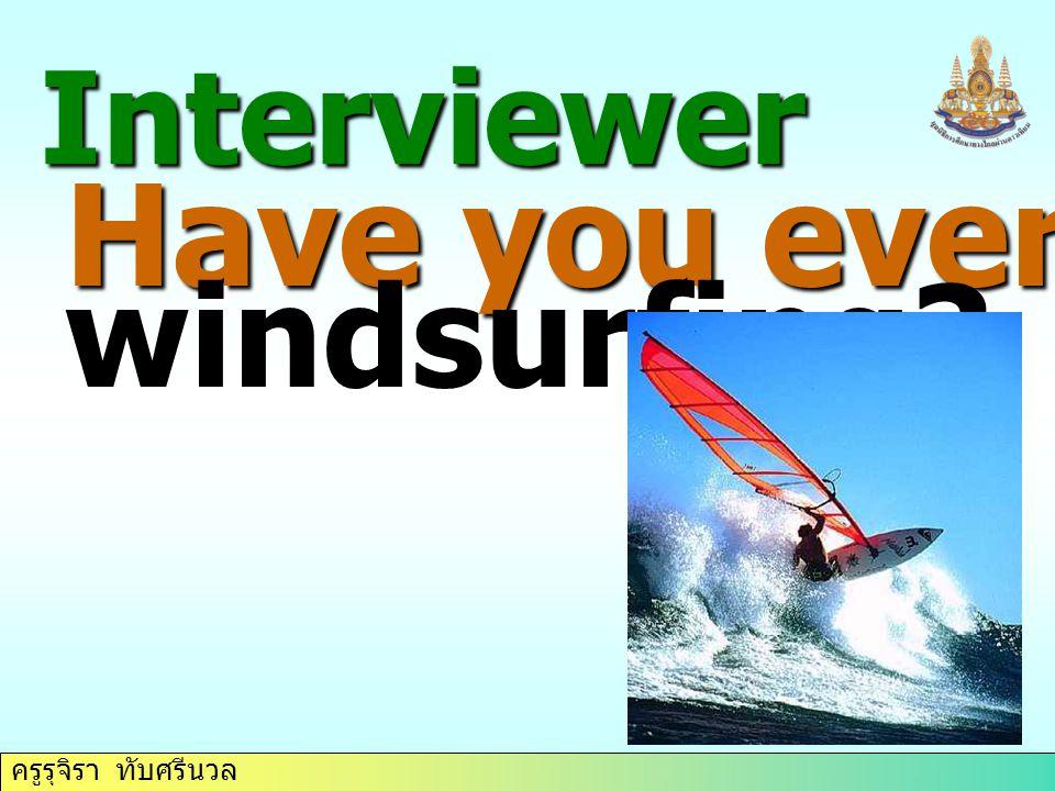 ครูรุจิรา ทับศรีนวล Interviewer Have you ever tried windsurfing