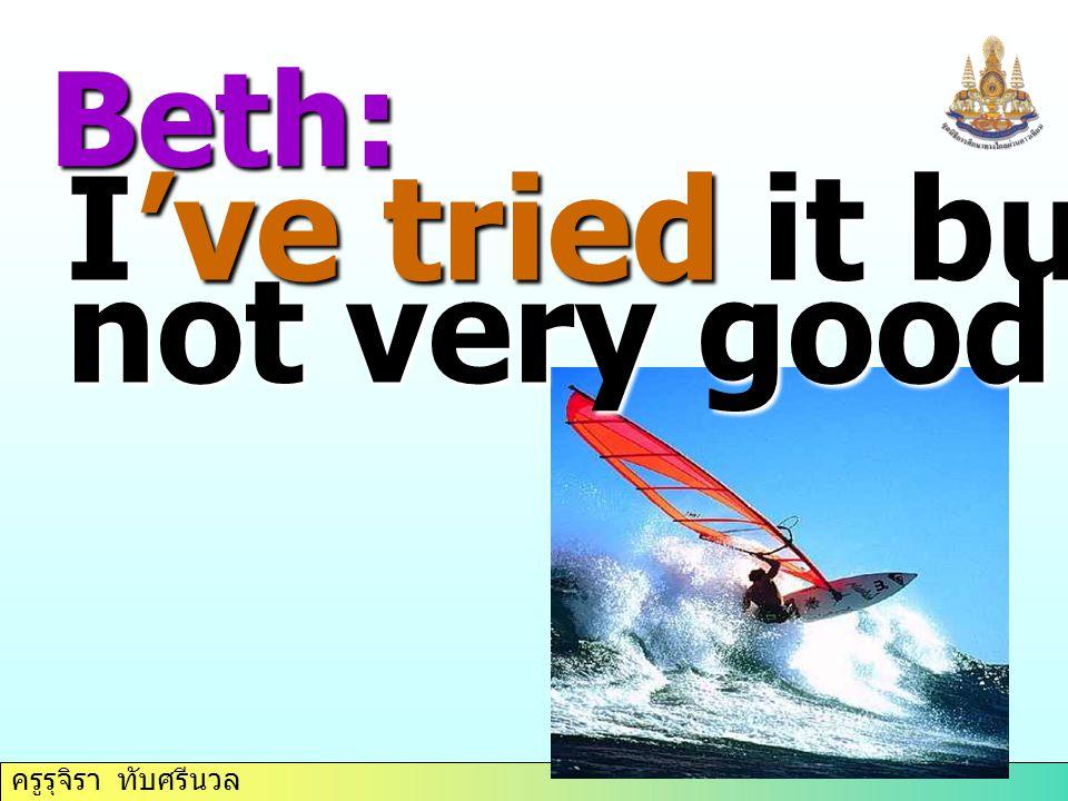 ครูรุจิรา ทับศรีนวล Beth: I've tried it but, I'm not very good at it.