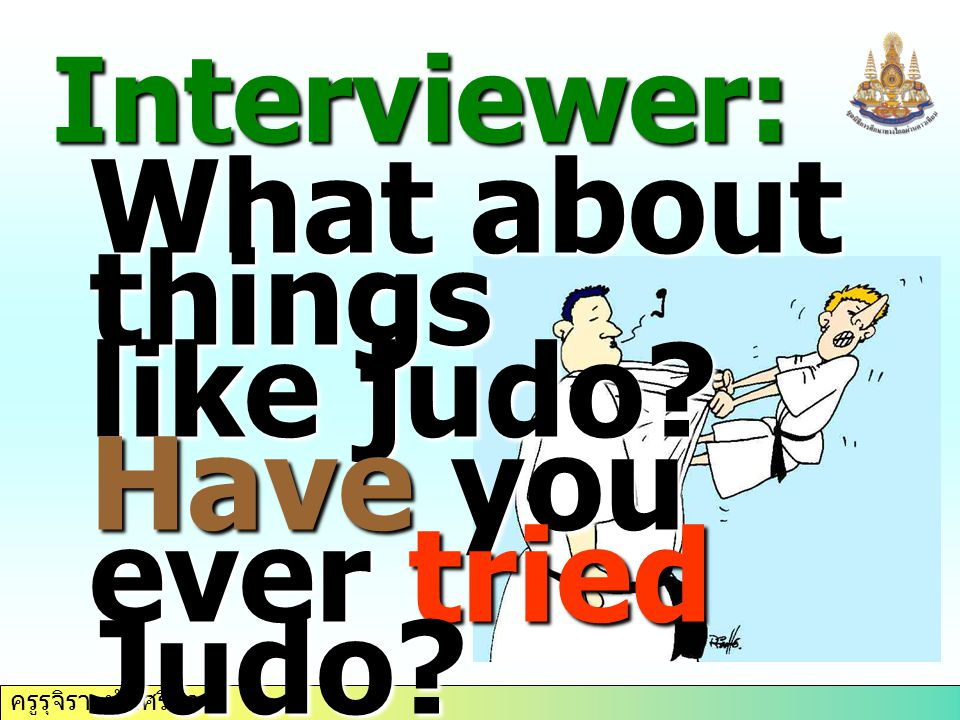 ครูรุจิรา ทับศรีนวล Interviewer: What about things like judo? Have you ever tried Judo?