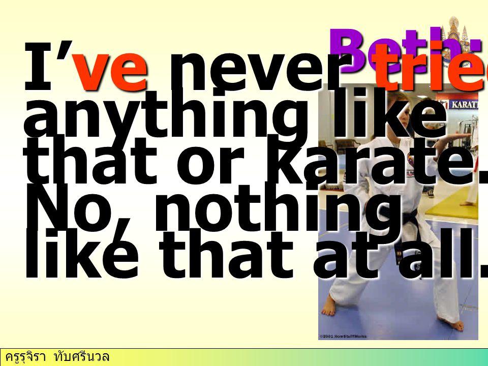 ครูรุจิรา ทับศรีนวล Beth: I've never tried anything like that or karate.