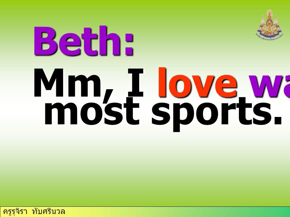 ครูรุจิรา ทับศรีนวล Beth: Mm, I love watching most sports. most sports.